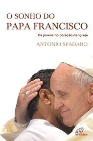 O sonho do papa Francisco Os jovens no coração da Igrej