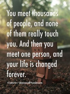 You meet thousands of people, and none of them really touch you. And then you meet one person, and your life is changed forever....