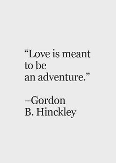 "Wedding Quotes :     QUOTATION – Image :    Quotes Of the day  – Description  ""Love is meant to be an adventure."" Gordon B. Hinckley 