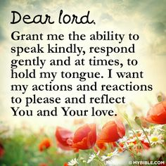 Dear Lord, Grant me the ability to speak kindly, respond gently and at times, to hold my tongue. I want my actions and reactions to please and reflect you and your love. #KWMinistries