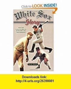 White Sox Glory For the Love of Nellie, Shoeless Joe, and Konerko (9781581825350) Alan Ross , ISBN-10: 1581825358  , ISBN-13: 978-1581825350 ,  , tutorials , pdf , ebook , torrent , downloads , rapidshare , filesonic , hotfile , megaupload , fileserve