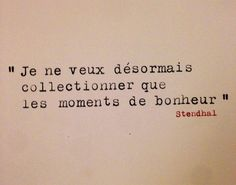 """""""I only want to collect moments of happiness."""" - Stendhal."""