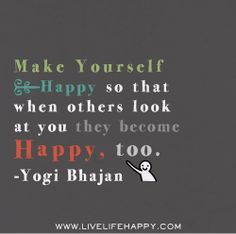 Make Yourself Happy so that when others look at you they become happy, too.  -Yogi Bhajan