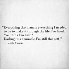 """""""Everything that I am is everything I needed to be to make it through the life I've lived. You think I'm hard? Darling, it's a miracle I'm still this. Words Quotes, Life Quotes, Poem A Day, New Year New Me, Writers And Poets, Writing Words, Love Hurts, The Life, Word Porn"""