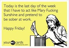 Today is the last day of my week that I have to act like Mary Fucking Sunshine and pretend to be sober at work. Happy Friday!