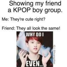 When I showed my friend kpop for the first time she looked at me and shook her head like I was some crazy person and know she really likes GOT7 and UP10TION...............What have I done to my friend????