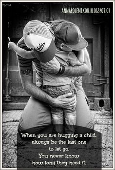 When hugging a child, always be the last one to let go.  You never know how long they need it.