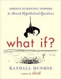 What if?: Serious Scientific Answers to Absurd Hypothetical Questions by Randall Munroe. Millions of people visit xkcd.com each week to read Randall Munroe's iconic webcomic. His stick-figure drawings about science, technology, language, and love have a large and passionate following. Fans of xkcd ask Munroe a lot of strange questions. He answers some of them in this book.