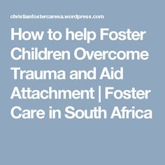 How to help Foster Children Overcome Trauma and Aid Attachment   Foster Care in South Africa