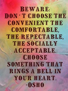 Beware: Don't choose the convenient, the comfortable, the respectable, the socially acceptable.  Choose something that rings a bell in your heart.