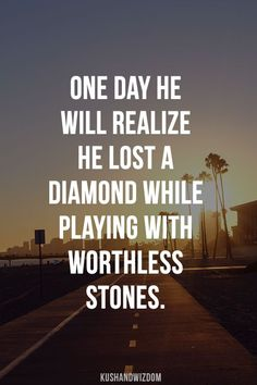 One day he will realize he lost a diamond while playing with worthless stones. @Brooklyn Mckenzie