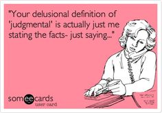 'Your delusional definition of 'judgmental' is actually just me stating the facts- just saying...' No doubt!