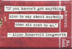 - Alice Roosevelt Longsworth