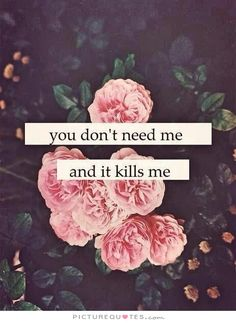 You don't need me, and it kills me. Picture Quotes.
