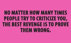 No matter how many times people try to criticize you, the best revenge is to prove them wrong.
