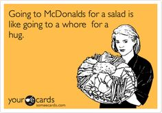 Going to McDonalds for a salad is like going to a whore for a hug. | Somewhat Topical Ecard | someecards.com
