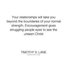 """Timothy S. Lane - """"Your relationships will take you beyond the boundaries of your normal strength. Encouragement..."""". relationships"""