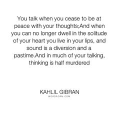 """Kahlil Gibran - """"You talk when you cease to be at peace with your thoughts;And when you can no longer..."""". poetry, peace, silence, solitude"""