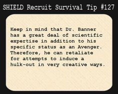 S.H.I.E.L.D. Recruit Survival Tip #127:Keep in mind that Dr. Banner has a great deal of scientific expertise in addition to his specific status as an Avenger. Therefore, he can retaliate for attempts to induce a hulk-out in very creative ways.