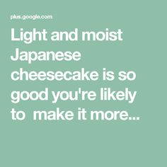 Light and moist Japanese cheesecake is so good you're likely to make it more...