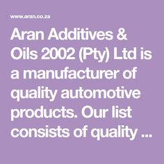 Aran Additives & Oils 2002 (Pty) Ltd is a manufacturer of quality automotive products.  Our list consists of quality oils, coolants, antifreeze, summer coolant, additives such as fuel conditioners carburetor & fuel & diesel injector cleaners & accessories such as car shampoo, polish, Aerosol, lubricants, battery water and acid.  We supply the automotive, agriculture, mining and gardening industries to name a few. Agriculture, Diesel, Shampoo, Polish, Gardening, Car, Summer, Accessories, Products