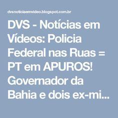 DVS - Notícias em Vídeos: Policia Federal nas Ruas = PT em APUROS! Governador da Bahia e dois ex-ministros do PT são alvos.