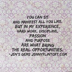 You can sit and manifest all you like, but in my experience, hard work, discipline, passion and purpose are what bring the real opportunities.  Jen's Gems/jennyflintoft.com