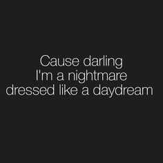"""Cause darling I'm a nightmare dressed like a daydream"""