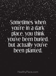 Positive Quote: Sometimes when you´re in a dark place, you think you´ve been buried; but actually, you've been planted. www.HealthyPlace.com/?utm_content=buffer2b6f6&utm_medium=social&utm_source=pinterest.com&utm_campaign=buffer