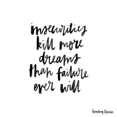 """Insecurities kill more dreams than failure ever will. """