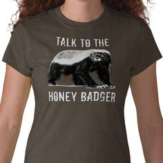 Funny Honey Badger shirt! Talk to the Honey Badger, he doesn't care either!