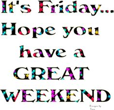 Its Friday Hope You Have A Great Weekend