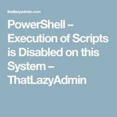 PowerShell – Execution of Scripts is Disabled on this System – ThatLazyAdmin