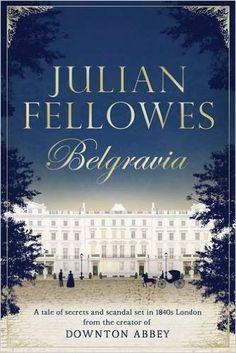 Julian Fellowes's Belgravia: A tale of secrets and scandal set in 1840s London from the creator of DOWNTON ABBEY (Julian Fellowes's Belgravia Series): Amazon.co.uk: Julian Fellowes: 9781474604154: Books