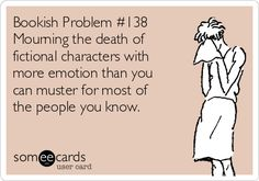 Bookish Problem #138 Mourning the death of fictional characters with more emotion than you can muster for most of the people you know. | Cry For Help Ecard