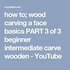 how to; wood carving a face basics PART 3 of 3 beginner intermediate carve wooden - YouTube
