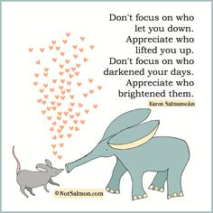 Don't focus on who let you down. Appreciate who lifted you up. A reminder from Karen Salmansohn, best selling author of Think Happy.