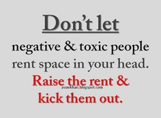Dont let negative and toxic people rent space in your head. Raise the rent and kick them out. #inspirational #quotes