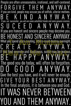 Mother Teresa was a very wise woman indeed... it's difficult to try to do what she says in this quote... but try anyway!