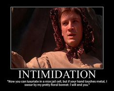 """Just saying...""""I swear by my pretty floral bonnet:  I will end you.""""  - Mal Reynolds (Nathan Fillion) of Firefly ; )"""