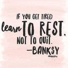 If you get tired, learn to rest, not to quit. -banksy