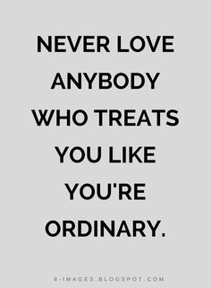 Quotes Never love anybody who treats you like you're ordinary.
