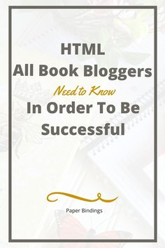 Paper Bindings - HTML All Book Blogger Needs To Know In Order To Be Successful