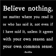 Believe nothing without reason and common sense