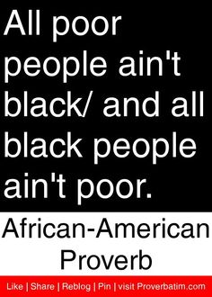 All poor people ain't black/ and all black people ain't poor. - African American Proverb #proverbs #quotes
