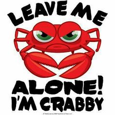 Leave me alone I'm crabby