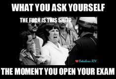 What you ask yourself the moment you open your exam. Nurse humor. Nursing funny. Nursing school meme. Registered nurses. RN.