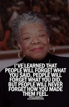Maya Angelou#I've learned that people will forget what you said#people will forget what you did#but..