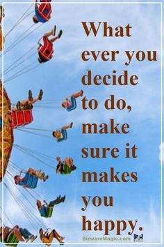 What ever you decide to do, make sure it makes you happy. For more inspirational quotes click this pin. Please Re-Pin. #quotes #inspirationalquotes #successquotes #quotestoliveby #quotablequotes #pinjewels