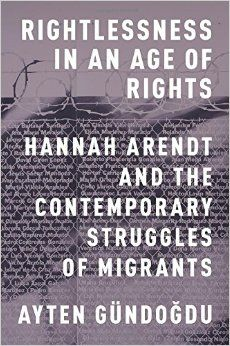 Rightlessness in an age of rights : Hannah Arendt and the contemporary struggles of migrants / Ayten Gündogdu - Oxford : Oxford University Press, cop. 2015